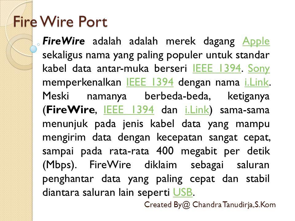 Fire Wire Port Created By@ Chandra Tanudirja,S.Kom FireWire adalah adalah merek dagang Apple sekaligus nama yang paling populer untuk standar kabel da