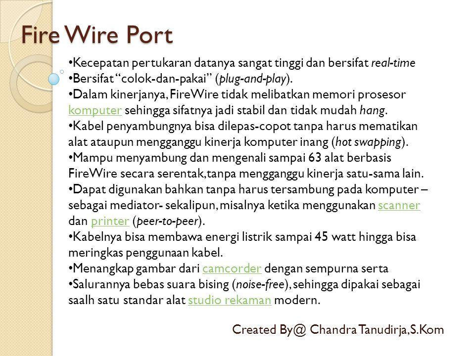 """Fire Wire Port Created By@ Chandra Tanudirja,S.Kom • Kecepatan pertukaran datanya sangat tinggi dan bersifat real-time • Bersifat """"colok-dan-pakai"""" (p"""