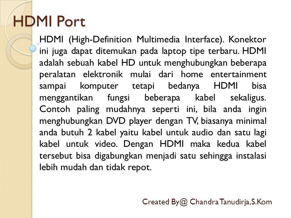 HDMI Port Created By@ Chandra Tanudirja,S.Kom HDMI (High-Definition Multimedia Interface). Konektor ini juga dapat ditemukan pada laptop tipe terbaru.