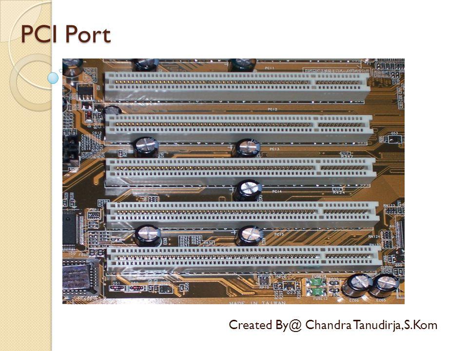 PCI Port Created By@ Chandra Tanudirja,S.Kom PCI (kependekan dari bahasa Inggris: Peripheral Component Interconnect) adalah bus yang didesain untuk menangani beberapa perangkat keras.