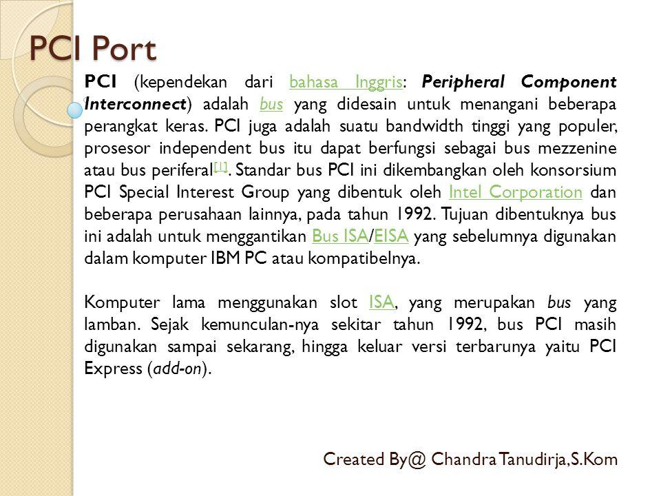 PCI Port Created By@ Chandra Tanudirja,S.Kom PCI (kependekan dari bahasa Inggris: Peripheral Component Interconnect) adalah bus yang didesain untuk me