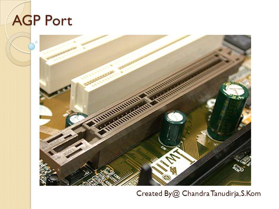 AGP Port Created By@ Chandra Tanudirja,S.Kom Bus AGP, singkatan dari Accelerated Graphics Port adalah sebuah bus yang dikhususkan sebagai bus pendukung kartu grafis berkinerja tinggi, menggantikan bus ISA, bus VESA atau bus PCI yang sebelumnya digunakan.busbus ISAbus VESAbus PCI