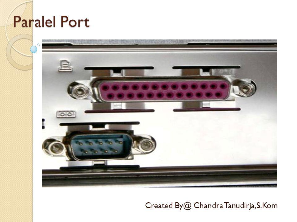 Paralel Port Created By@ Chandra Tanudirja,S.Kom Port paralel (DB-25) adalah salah satu jenis soket pada personal komputer untuk berkomunikasi dengan peralatan luar seperti printer model lama.