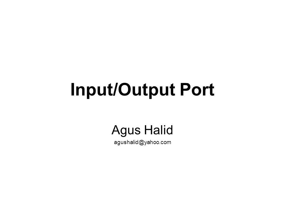 Input/Output Port Agus Halid agushalid@yahoo.com