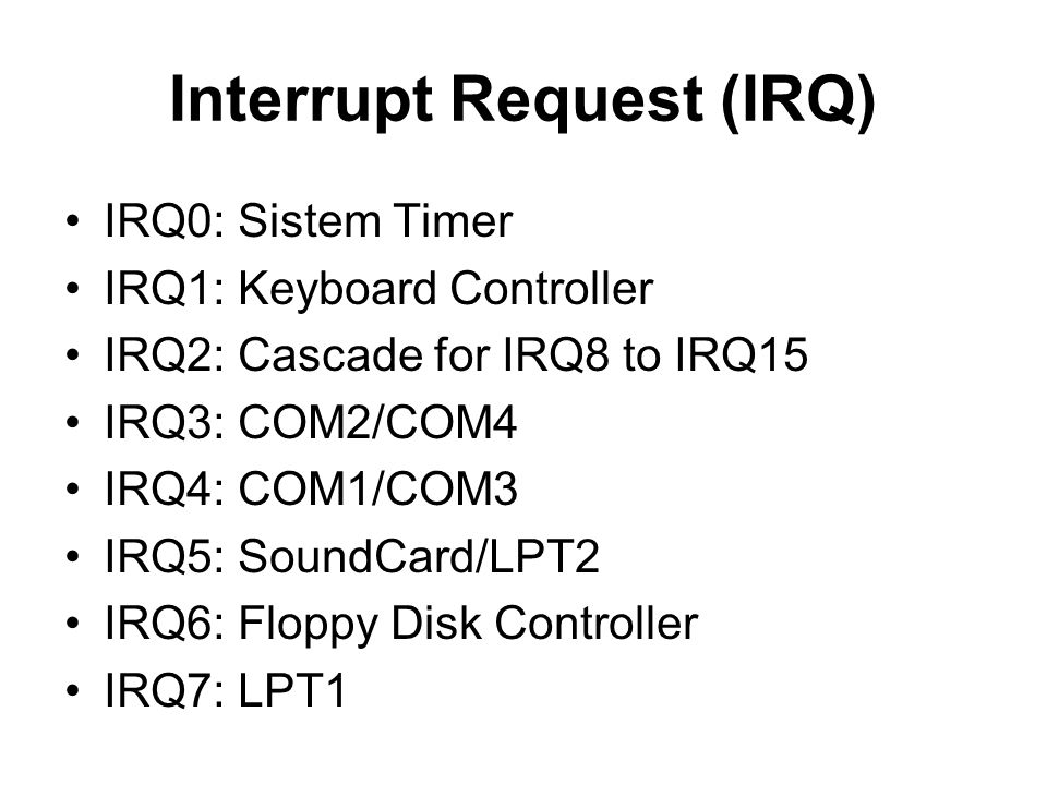 Interrupt Request (IRQ) •IRQ0: Sistem Timer •IRQ1: Keyboard Controller •IRQ2: Cascade for IRQ8 to IRQ15 •IRQ3: COM2/COM4 •IRQ4: COM1/COM3 •IRQ5: Sound