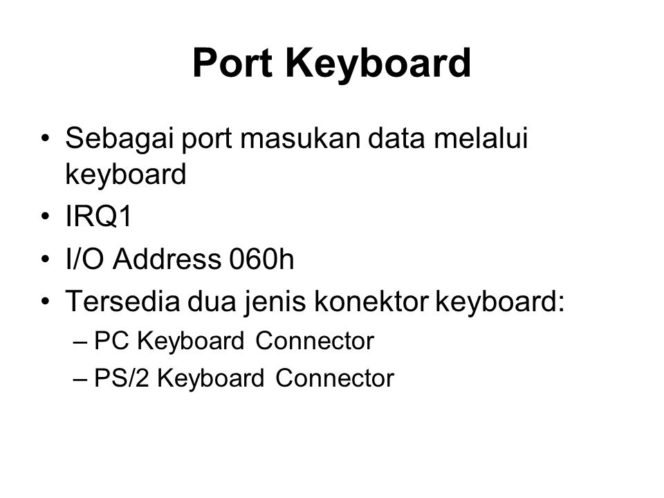 Port Keyboard •Sebagai port masukan data melalui keyboard •IRQ1 •I/O Address 060h •Tersedia dua jenis konektor keyboard: –PC Keyboard Connector –PS/2 Keyboard Connector