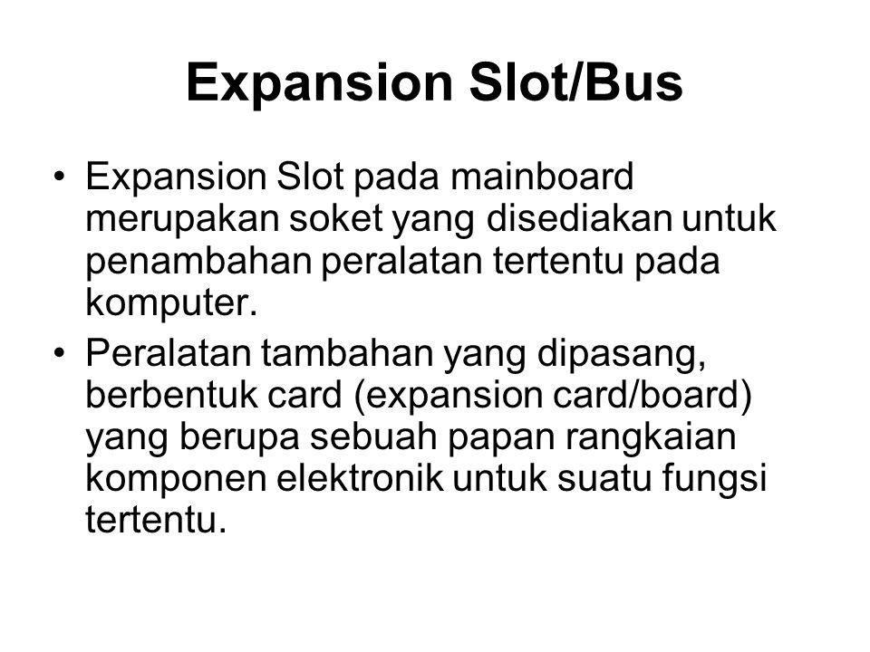 Expansion Slot/Bus •Expansion Slot pada mainboard merupakan soket yang disediakan untuk penambahan peralatan tertentu pada komputer. •Peralatan tambah