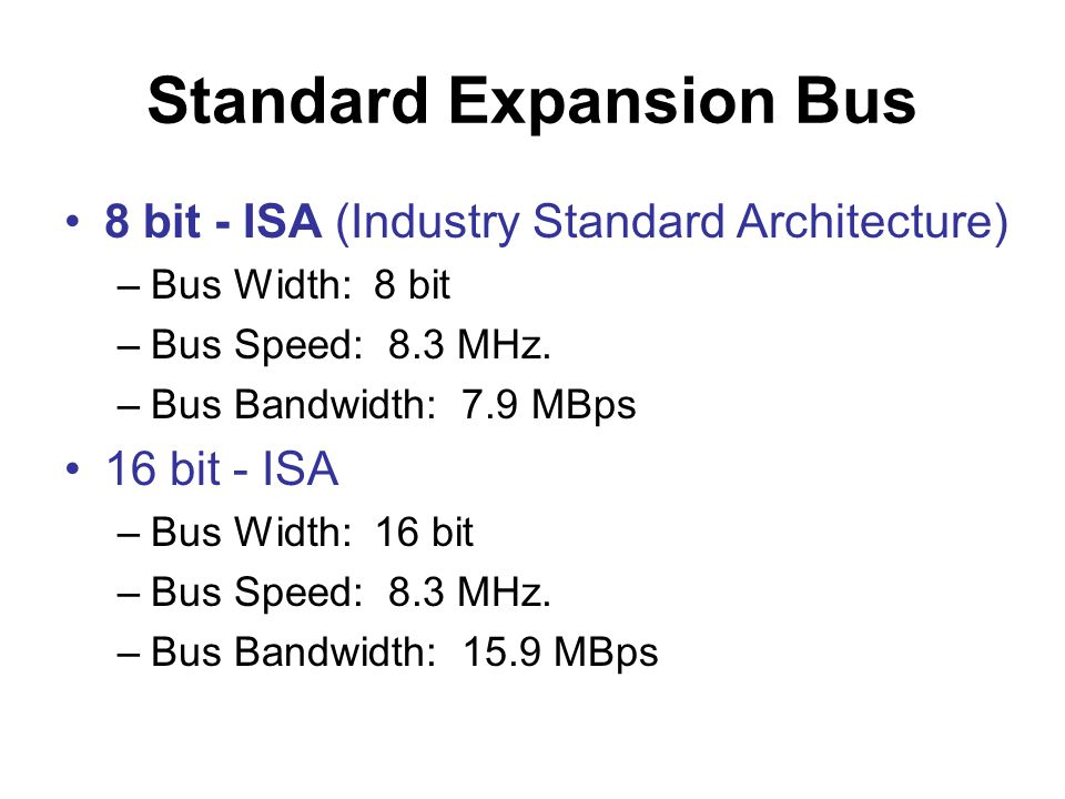Standard Expansion Bus •8 bit - ISA (Industry Standard Architecture) –Bus Width: 8 bit –Bus Speed: 8.3 MHz. –Bus Bandwidth: 7.9 MBps •16 bit - ISA –Bu