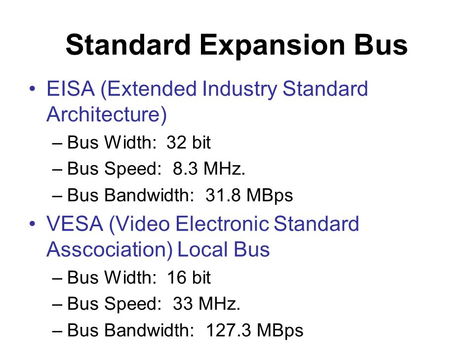 Standard Expansion Bus •EISA (Extended Industry Standard Architecture) –Bus Width: 32 bit –Bus Speed: 8.3 MHz.