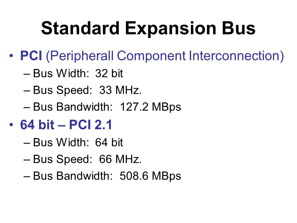 Standard Expansion Bus •PCI (Peripherall Component Interconnection) –Bus Width: 32 bit –Bus Speed: 33 MHz.