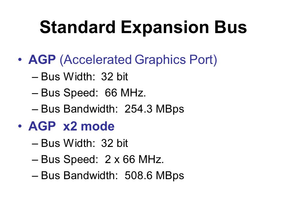 Standard Expansion Bus •AGP (Accelerated Graphics Port) –Bus Width: 32 bit –Bus Speed: 66 MHz.