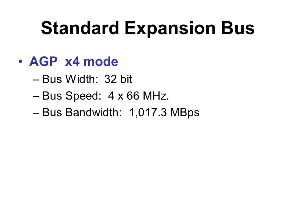 Standard Expansion Bus •AGP x4 mode –Bus Width: 32 bit –Bus Speed: 4 x 66 MHz. –Bus Bandwidth: 1,017.3 MBps
