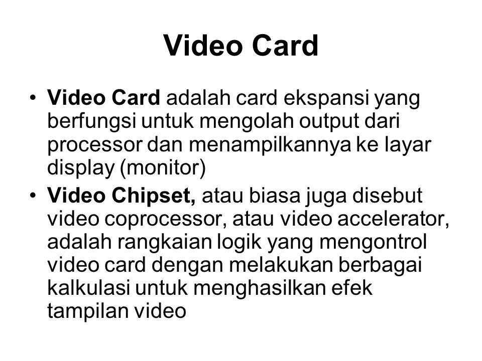 Video Card •Video Card adalah card ekspansi yang berfungsi untuk mengolah output dari processor dan menampilkannya ke layar display (monitor) •Video Chipset, atau biasa juga disebut video coprocessor, atau video accelerator, adalah rangkaian logik yang mengontrol video card dengan melakukan berbagai kalkulasi untuk menghasilkan efek tampilan video