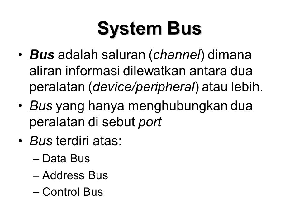 System Bus •Bus adalah saluran (channel) dimana aliran informasi dilewatkan antara dua peralatan (device/peripheral) atau lebih. •Bus yang hanya mengh