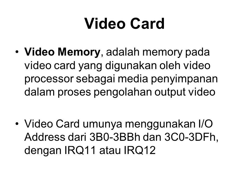 Video Card •Video Memory, adalah memory pada video card yang digunakan oleh video processor sebagai media penyimpanan dalam proses pengolahan output video •Video Card umunya menggunakan I/O Address dari 3B0-3BBh dan 3C0-3DFh, dengan IRQ11 atau IRQ12