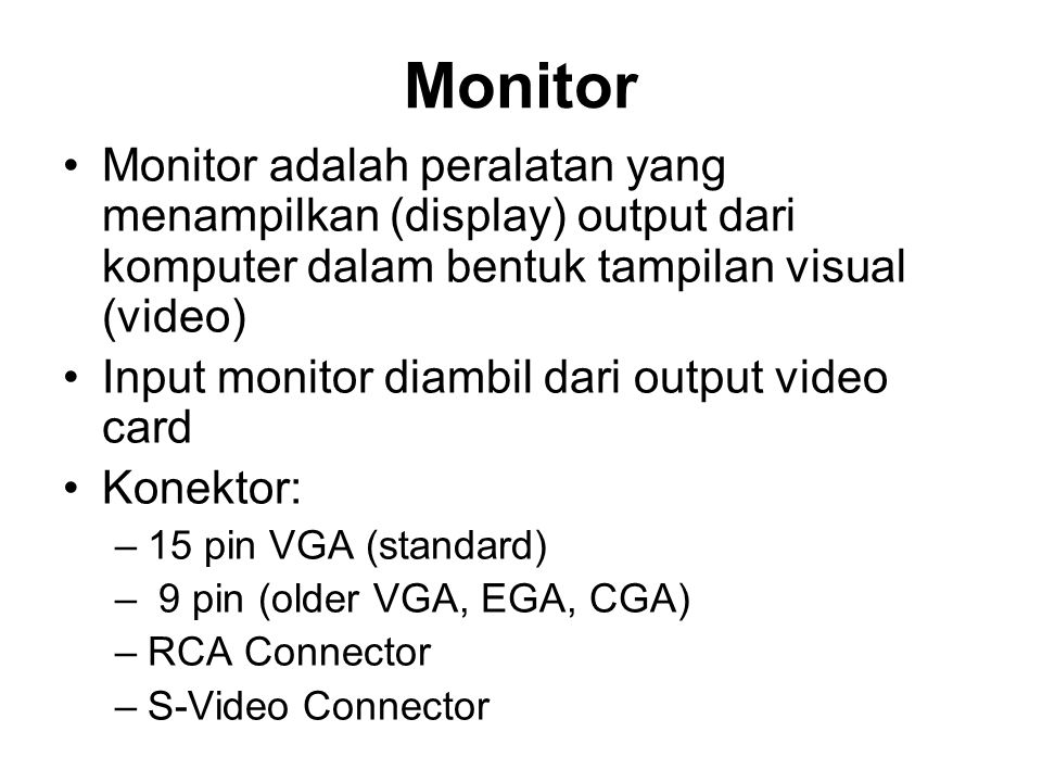 Monitor •Monitor adalah peralatan yang menampilkan (display) output dari komputer dalam bentuk tampilan visual (video) •Input monitor diambil dari output video card •Konektor: –15 pin VGA (standard) – 9 pin (older VGA, EGA, CGA) –RCA Connector –S-Video Connector