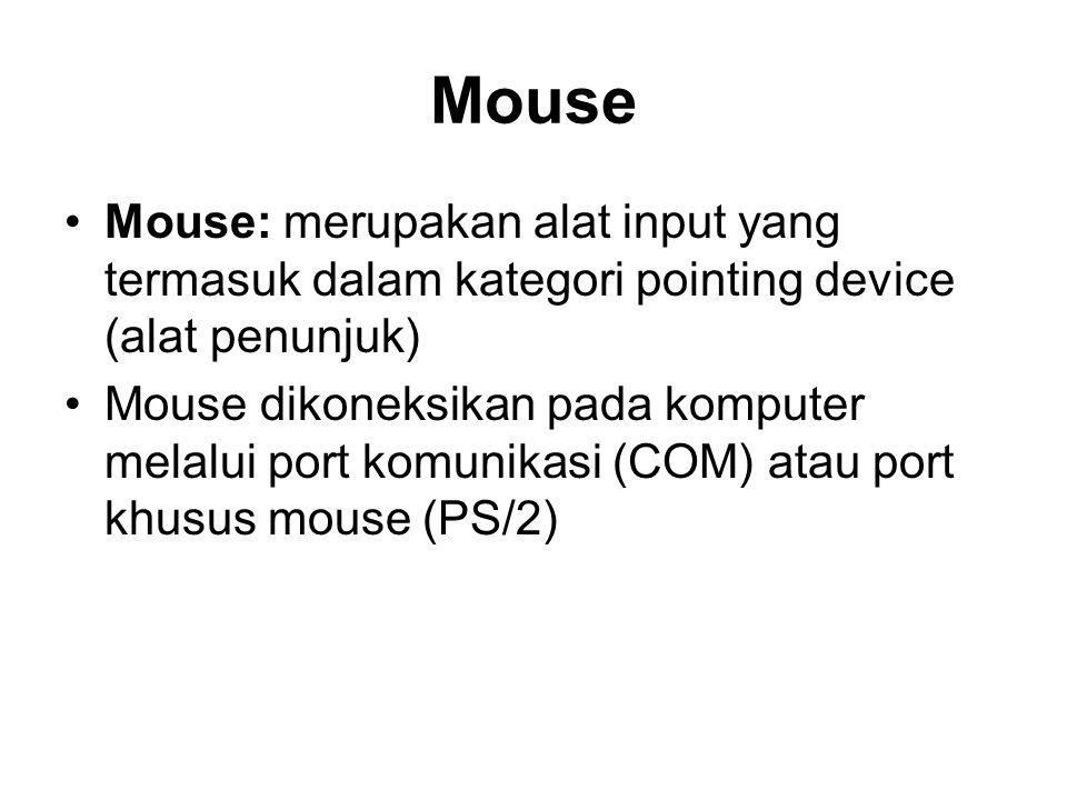 Mouse •Mouse: merupakan alat input yang termasuk dalam kategori pointing device (alat penunjuk) •Mouse dikoneksikan pada komputer melalui port komunikasi (COM) atau port khusus mouse (PS/2)