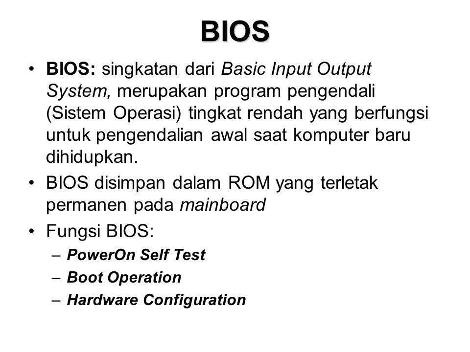 BIOS •BIOS: singkatan dari Basic Input Output System, merupakan program pengendali (Sistem Operasi) tingkat rendah yang berfungsi untuk pengendalian awal saat komputer baru dihidupkan.