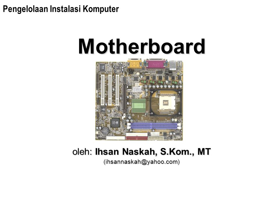 Motherboard oleh: Ihsan Naskah, S.Kom., MT (ihsannaskah@yahoo.com) Pengelolaan Instalasi Komputer