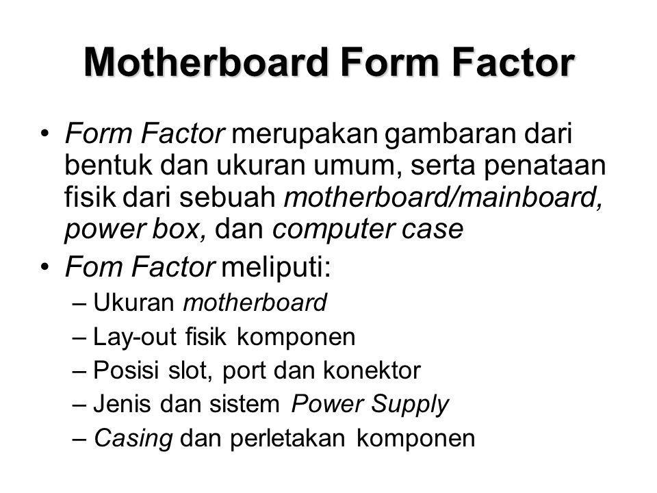 Motherboard Form Factor •Form Factor merupakan gambaran dari bentuk dan ukuran umum, serta penataan fisik dari sebuah motherboard/mainboard, power box, dan computer case •Fom Factor meliputi: –Ukuran motherboard –Lay-out fisik komponen –Posisi slot, port dan konektor –Jenis dan sistem Power Supply –Casing dan perletakan komponen