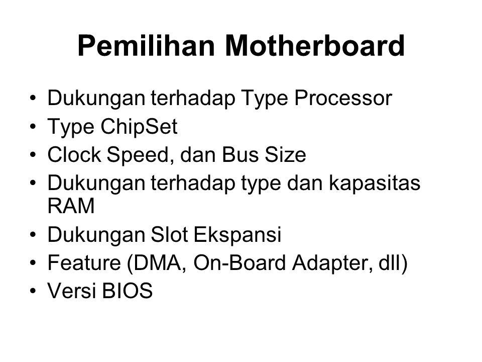 Pemilihan Motherboard •Dukungan terhadap Type Processor •Type ChipSet •Clock Speed, dan Bus Size •Dukungan terhadap type dan kapasitas RAM •Dukungan Slot Ekspansi •Feature (DMA, On-Board Adapter, dll) •Versi BIOS