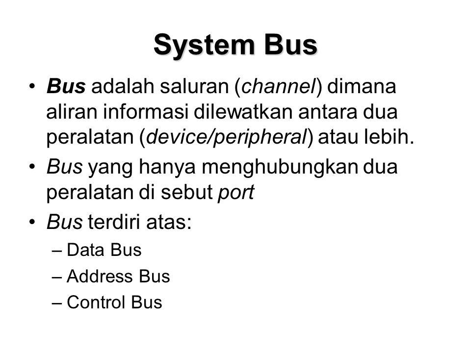 System Bus •Bus adalah saluran (channel) dimana aliran informasi dilewatkan antara dua peralatan (device/peripheral) atau lebih.
