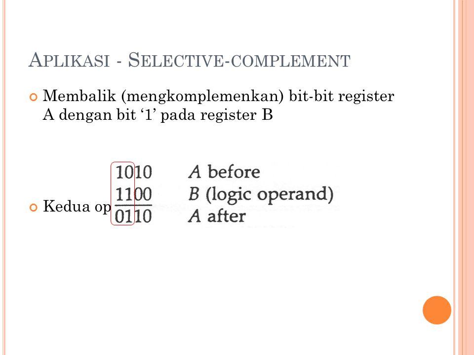 A PLIKASI - S ELECTIVE - COMPLEMENT Membalik (mengkomplemenkan) bit-bit register A dengan bit '1' pada register B Kedua operand dioperasikan XOR