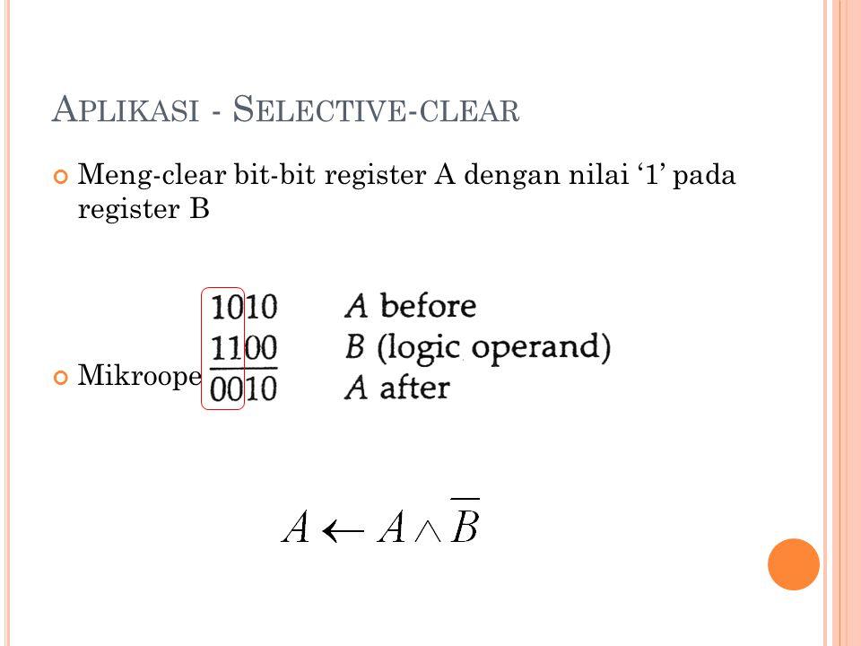 A PLIKASI - S ELECTIVE - CLEAR Meng-clear bit-bit register A dengan nilai '1' pada register B Mikrooperasi logika sebagai berikut