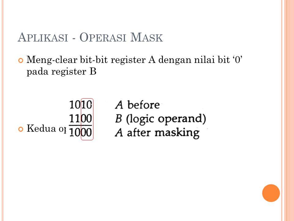 A PLIKASI - O PERASI M ASK Meng-clear bit-bit register A dengan nilai bit '0' pada register B Kedua operand dioperasikan AND