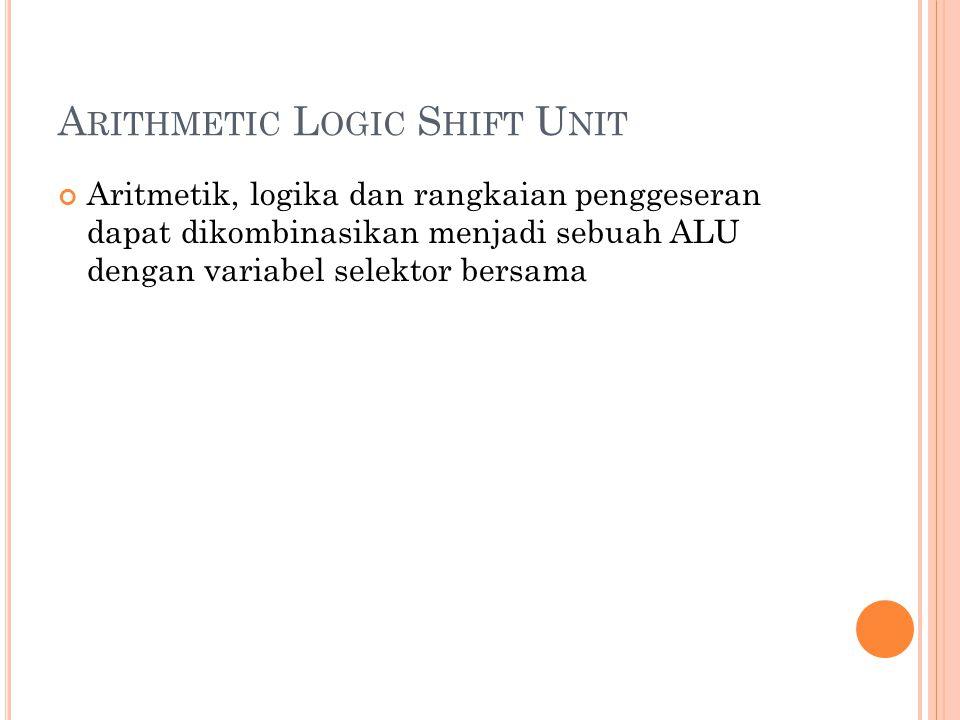 A RITHMETIC L OGIC S HIFT U NIT Aritmetik, logika dan rangkaian penggeseran dapat dikombinasikan menjadi sebuah ALU dengan variabel selektor bersama
