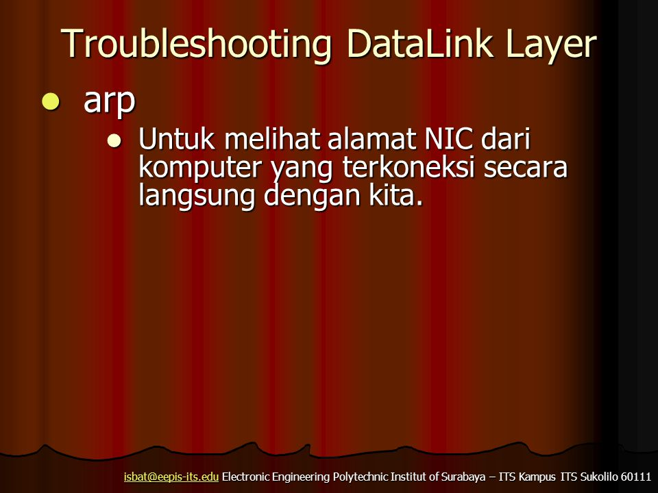 isbat@eepis-its.eduisbat@eepis-its.edu Electronic Engineering Polytechnic Institut of Surabaya – ITS Kampus ITS Sukolilo 60111 isbat@eepis-its.edu Troubleshooting DataLink Layer  arp  Untuk melihat alamat NIC dari komputer yang terkoneksi secara langsung dengan kita.