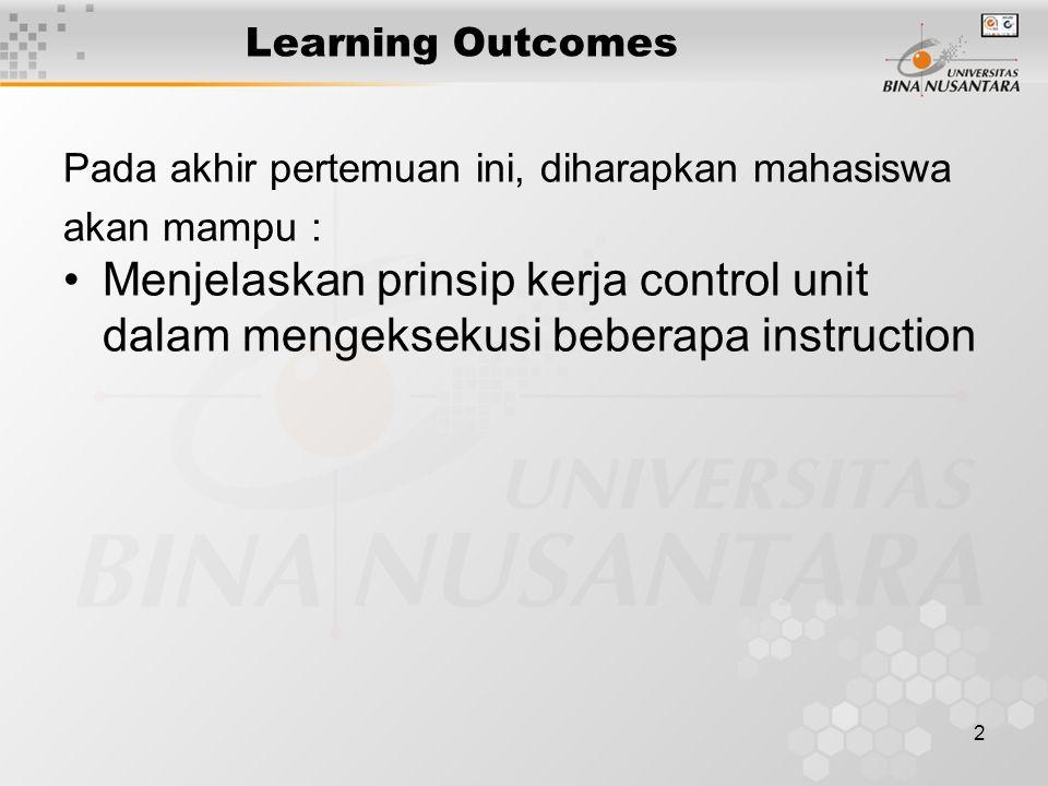 2 Learning Outcomes Pada akhir pertemuan ini, diharapkan mahasiswa akan mampu : •Menjelaskan prinsip kerja control unit dalam mengeksekusi beberapa instruction