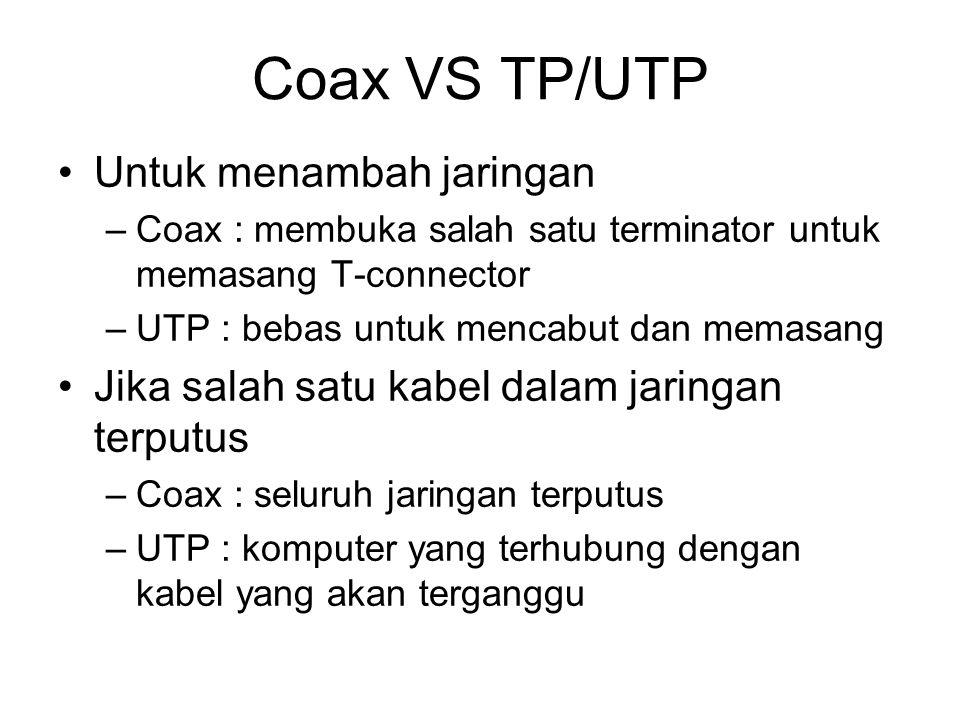 Coax VS TP/UTP •Untuk menambah jaringan –Coax : membuka salah satu terminator untuk memasang T-connector –UTP : bebas untuk mencabut dan memasang •Jik