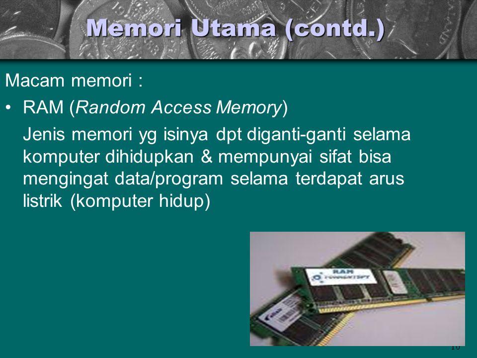 10 Memori Utama (contd.) Macam memori : •RAM (Random Access Memory) Jenis memori yg isinya dpt diganti-ganti selama komputer dihidupkan & mempunyai si