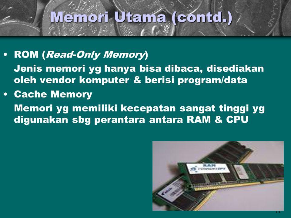 11 Memori Utama (contd.) •ROM (Read-Only Memory) Jenis memori yg hanya bisa dibaca, disediakan oleh vendor komputer & berisi program/data •Cache Memor