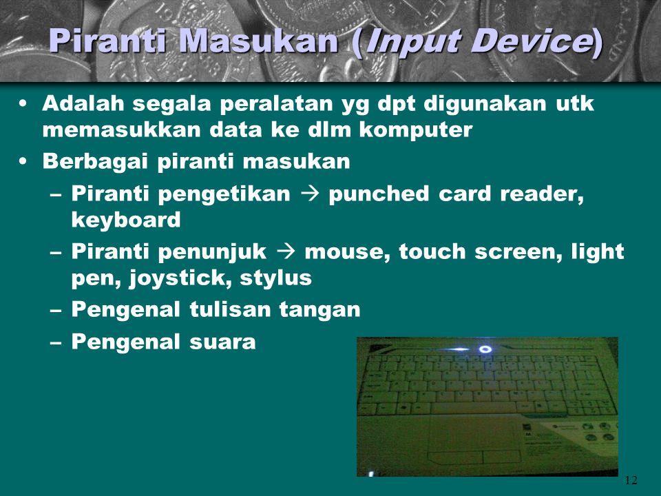 12 Piranti Masukan (Input Device) •Adalah segala peralatan yg dpt digunakan utk memasukkan data ke dlm komputer •Berbagai piranti masukan –Piranti pen