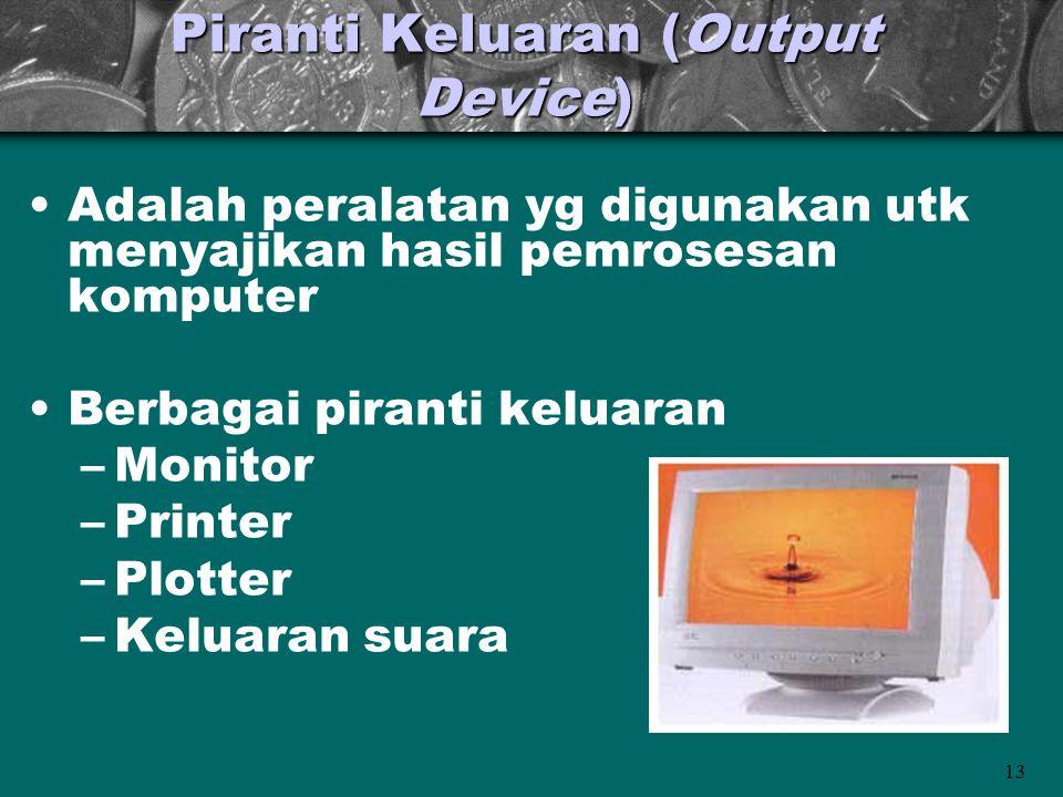 13 Piranti Keluaran (Output Device) •Adalah peralatan yg digunakan utk menyajikan hasil pemrosesan komputer •Berbagai piranti keluaran –Monitor –Print