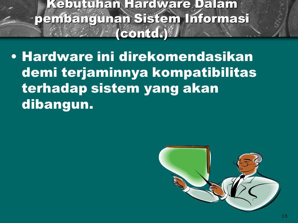 16 Kebutuhan Hardware Dalam pembangunan Sistem Informasi (contd.) •Hardware ini direkomendasikan demi terjaminnya kompatibilitas terhadap sistem yang