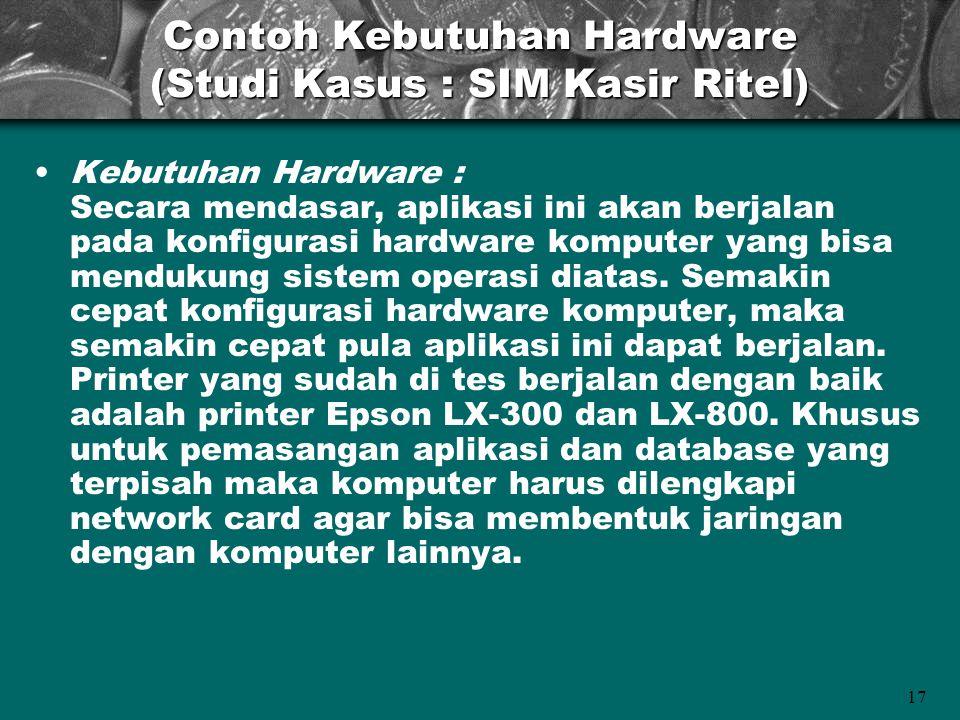 17 Contoh Kebutuhan Hardware (Studi Kasus : SIM Kasir Ritel) •Kebutuhan Hardware : Secara mendasar, aplikasi ini akan berjalan pada konfigurasi hardwa