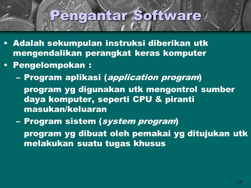 18 Pengantar Software •Adalah sekumpulan instruksi diberikan utk mengendalikan perangkat keras komputer •Pengelompokan : –Program aplikasi (applicatio