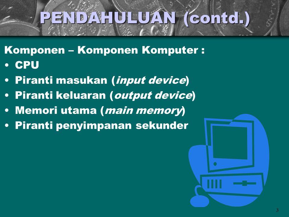 3 PENDAHULUAN (contd.) Komponen – Komponen Komputer : •CPU •Piranti masukan (input device) •Piranti keluaran (output device) •Memori utama (main memor