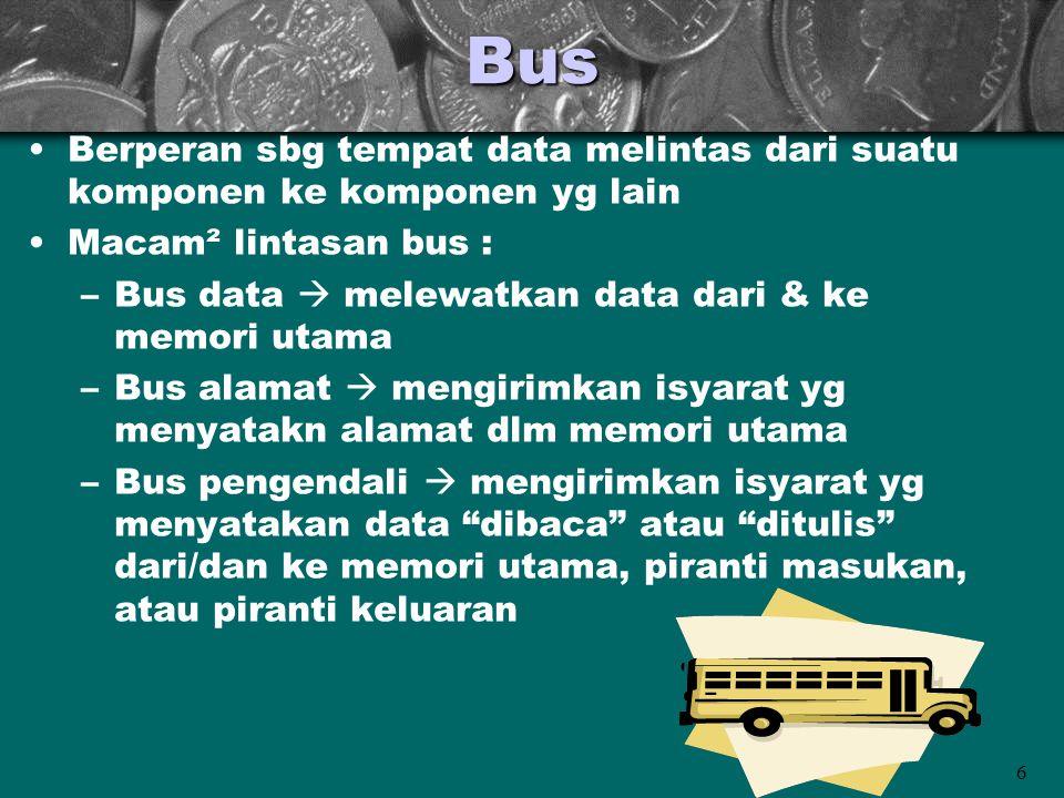 6Bus •Berperan sbg tempat data melintas dari suatu komponen ke komponen yg lain •Macam² lintasan bus : –Bus data  melewatkan data dari & ke memori ut