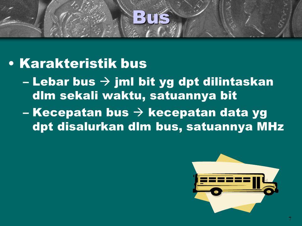 7Bus •Karakteristik bus –Lebar bus  jml bit yg dpt dilintaskan dlm sekali waktu, satuannya bit –Kecepatan bus  kecepatan data yg dpt disalurkan dlm