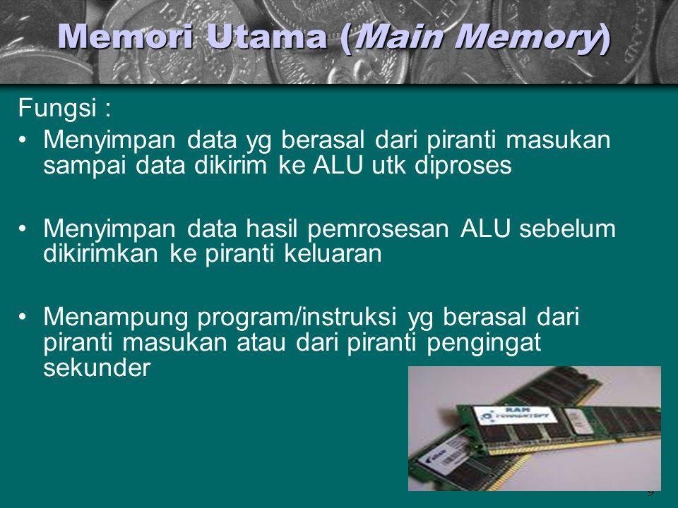 9 Memori Utama (Main Memory) Fungsi : •Menyimpan data yg berasal dari piranti masukan sampai data dikirim ke ALU utk diproses •Menyimpan data hasil pe