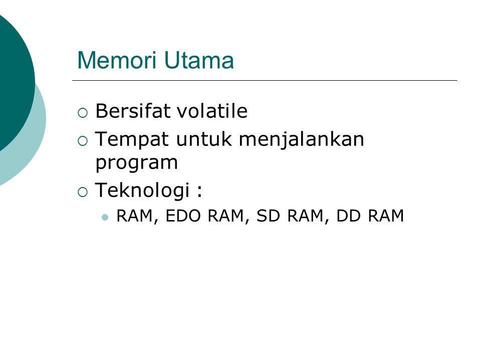 Memori Utama  Bersifat volatile  Tempat untuk menjalankan program  Teknologi :  RAM, EDO RAM, SD RAM, DD RAM