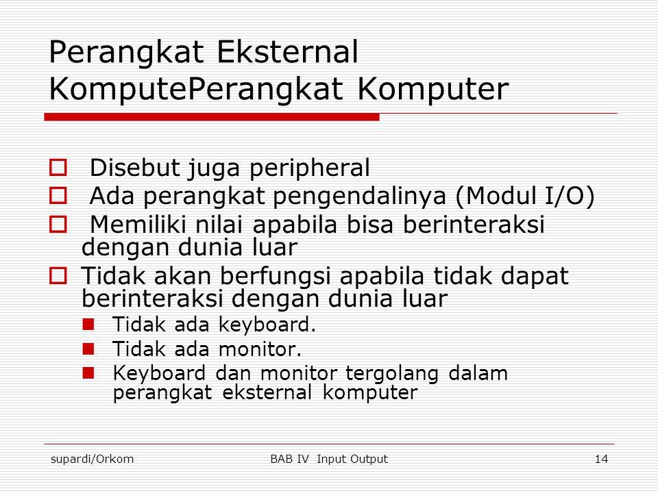 supardi/OrkomBAB IV Input Output14 Perangkat Eksternal KomputePerangkat Komputer  Disebut juga peripheral  Ada perangkat pengendalinya (Modul I/O) 