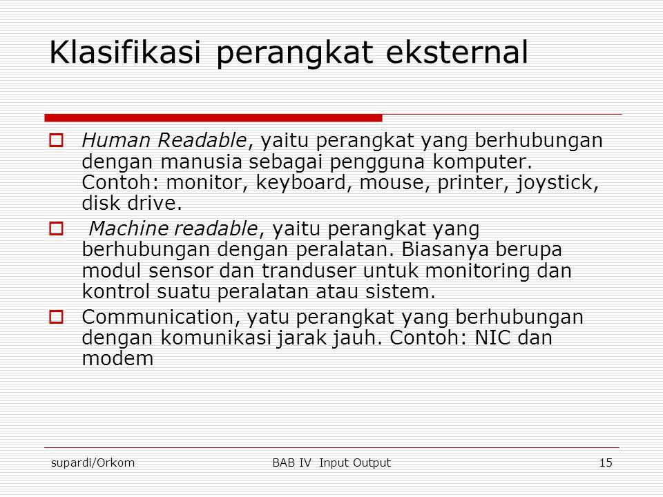 supardi/OrkomBAB IV Input Output15 Klasifikasi perangkat eksternal  Human Readable, yaitu perangkat yang berhubungan dengan manusia sebagai pengguna