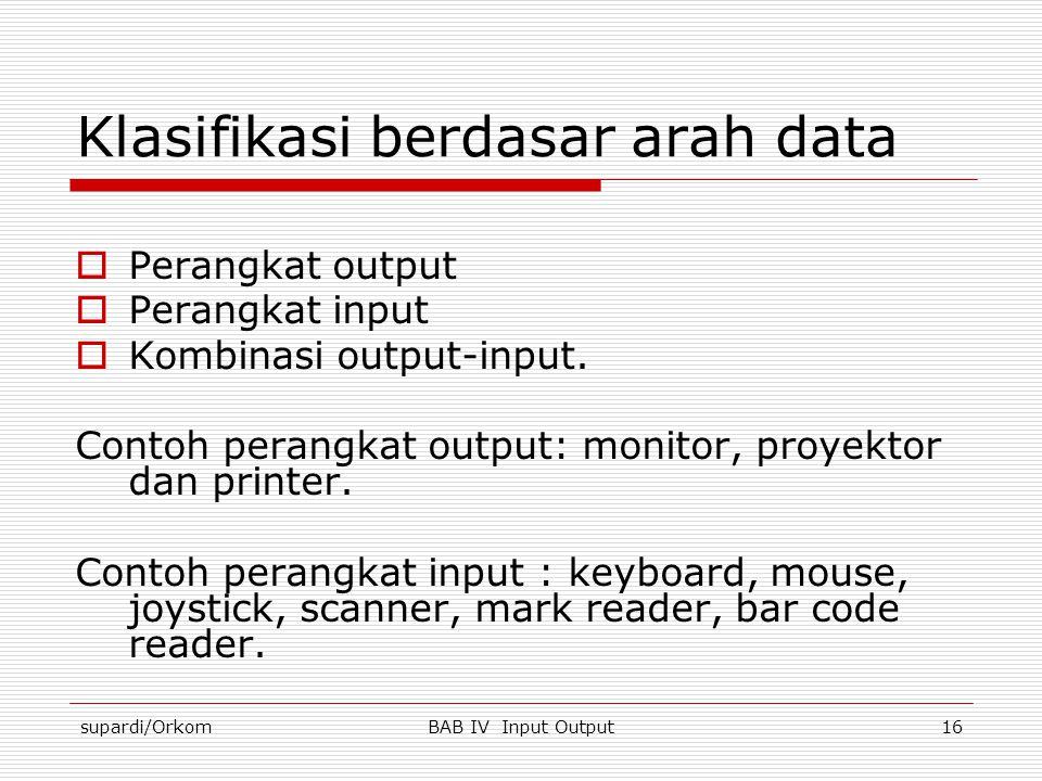 supardi/OrkomBAB IV Input Output16 Klasifikasi berdasar arah data  Perangkat output  Perangkat input  Kombinasi output-input. Contoh perangkat outp