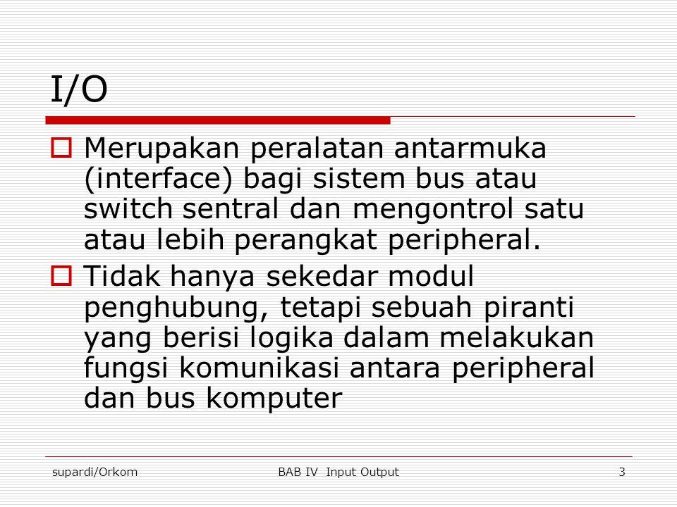 supardi/OrkomBAB IV Input Output3 I/O  Merupakan peralatan antarmuka (interface) bagi sistem bus atau switch sentral dan mengontrol satu atau lebih p