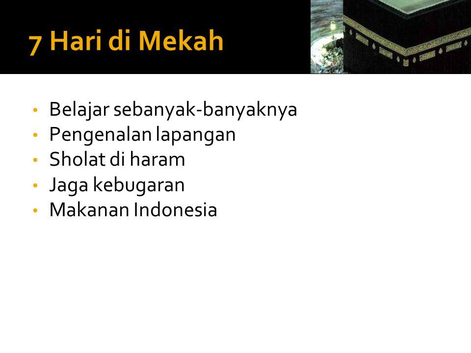 7 Hari di Mekah • Belajar sebanyak-banyaknya • Pengenalan lapangan • Sholat di haram • Jaga kebugaran • Makanan Indonesia